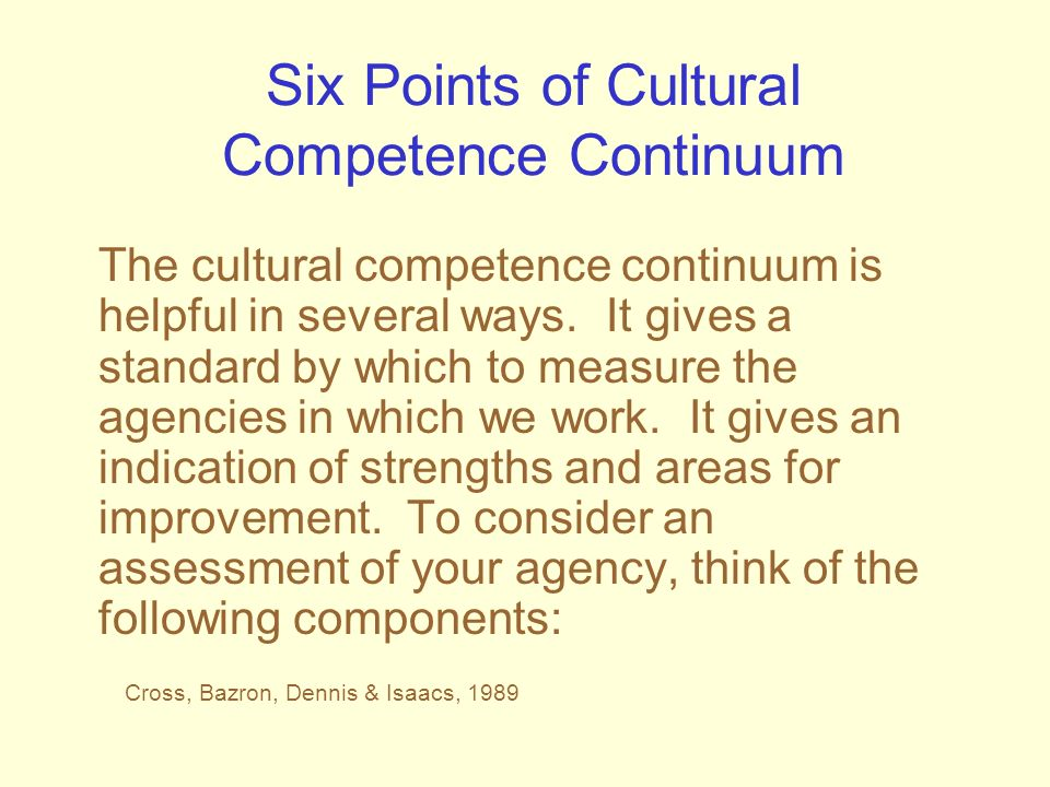 Six Points of Cultural Competence Continuum The cultural competence continuum is helpful in several ways. It gives a standard by which to measure the