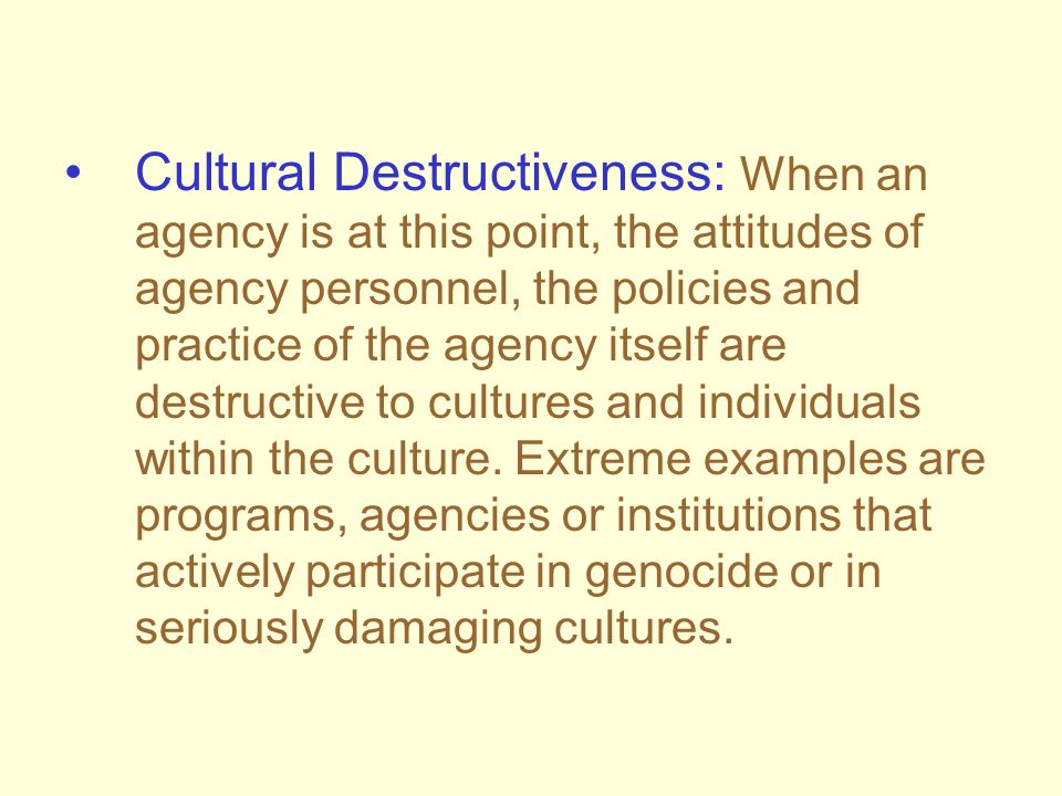 Cultural Destructiveness: When an agency is at this point, the attitudes of agency personnel, the policies and practice of the agency itself are destr