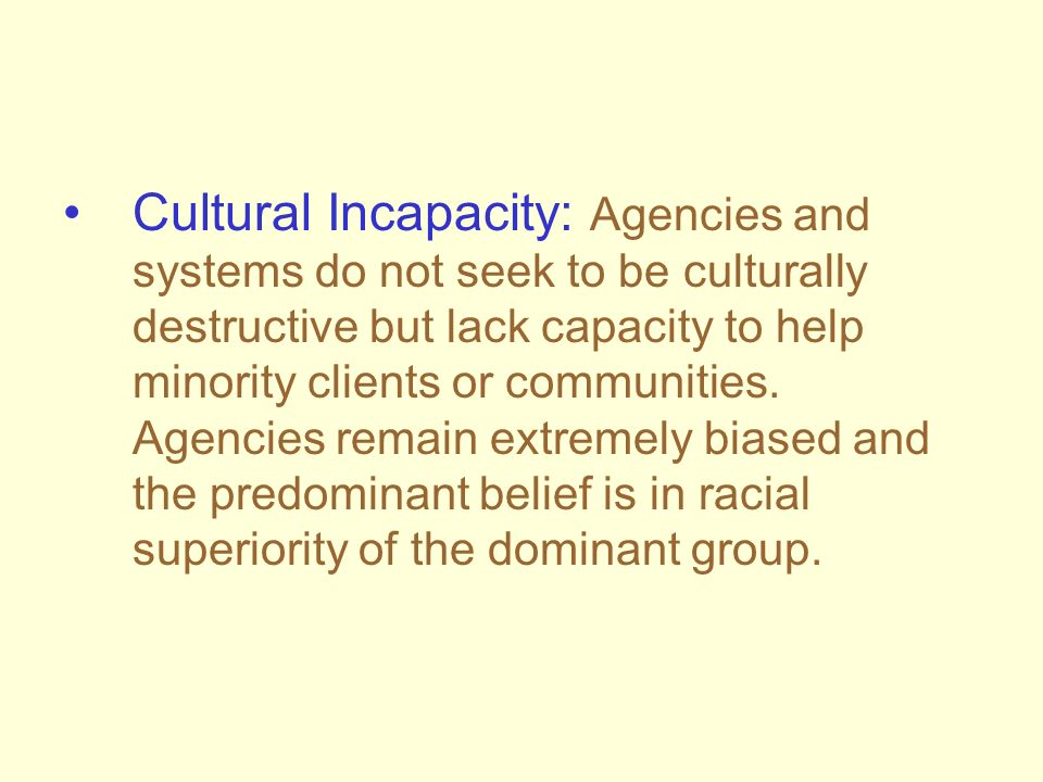 Cultural Incapacity: Agencies and systems do not seek to be culturally destructive but lack capacity to help minority clients or communities. Agencies