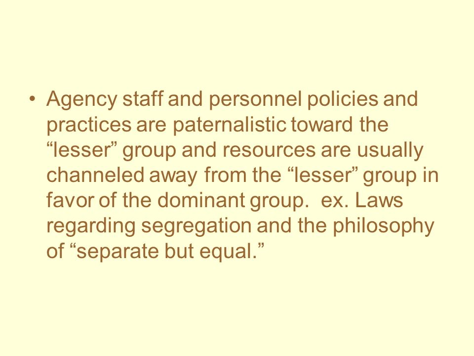Agency staff and personnel policies and practices are paternalistic toward the lesser group and resources are usually channeled away from the lesser g
