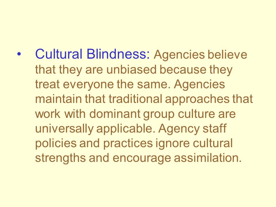 Cultural Blindness: Agencies believe that they are unbiased because they treat everyone the same. Agencies maintain that traditional approaches that w