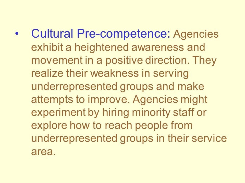 Cultural Pre-competence: Agencies exhibit a heightened awareness and movement in a positive direction. They realize their weakness in serving underrep