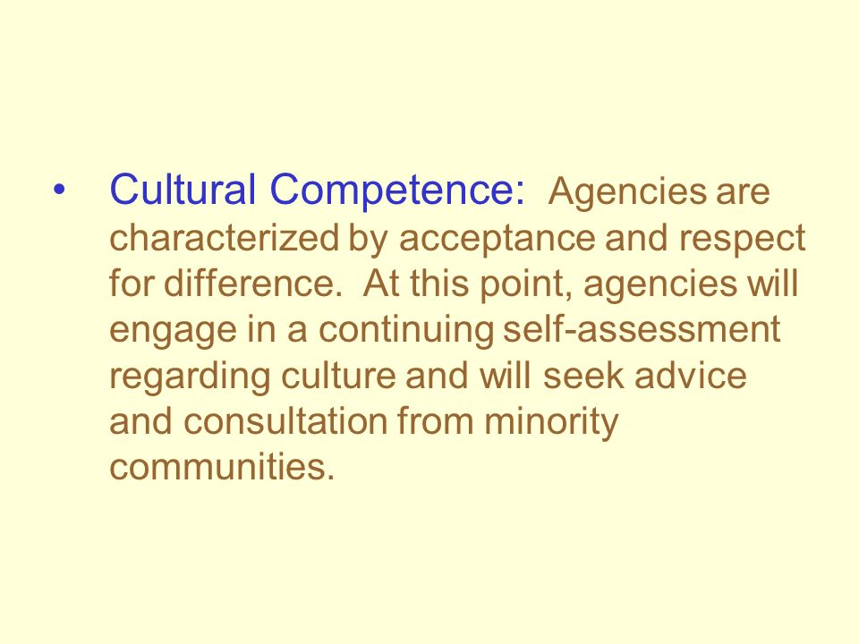 Cultural Competence: Agencies are characterized by acceptance and respect for difference. At this point, agencies will engage in a continuing self-ass