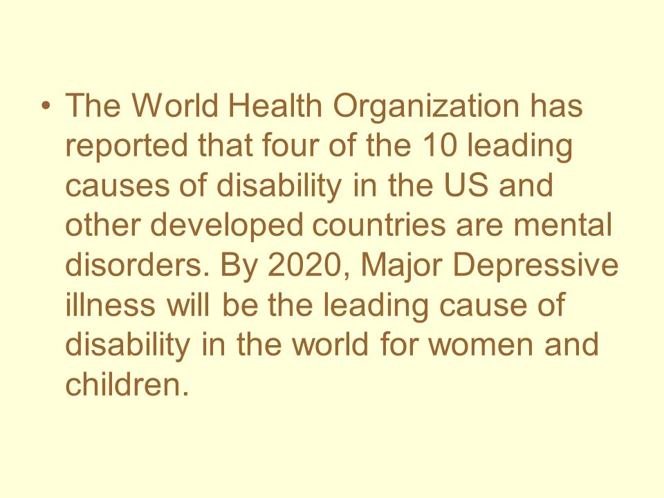 The World Health Organization has reported that four of the 10 leading causes of disability in the US and other developed countries are mental disorde