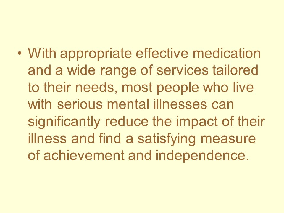 With appropriate effective medication and a wide range of services tailored to their needs, most people who live with serious mental illnesses can sig