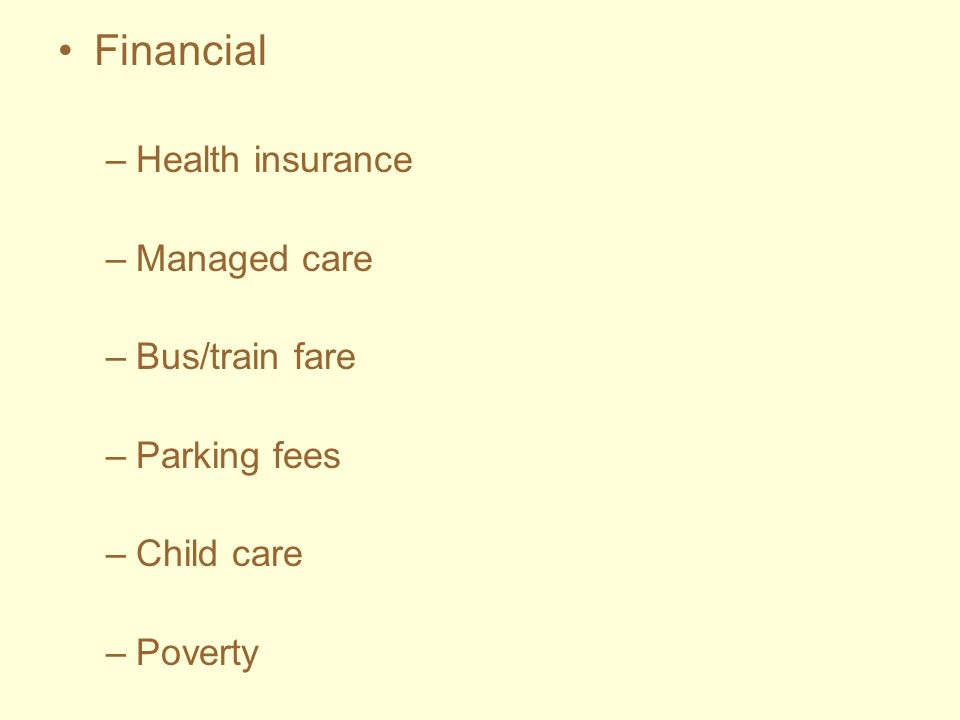 Financial –Health insurance –Managed care –Bus/train fare –Parking fees –Child care –Poverty
