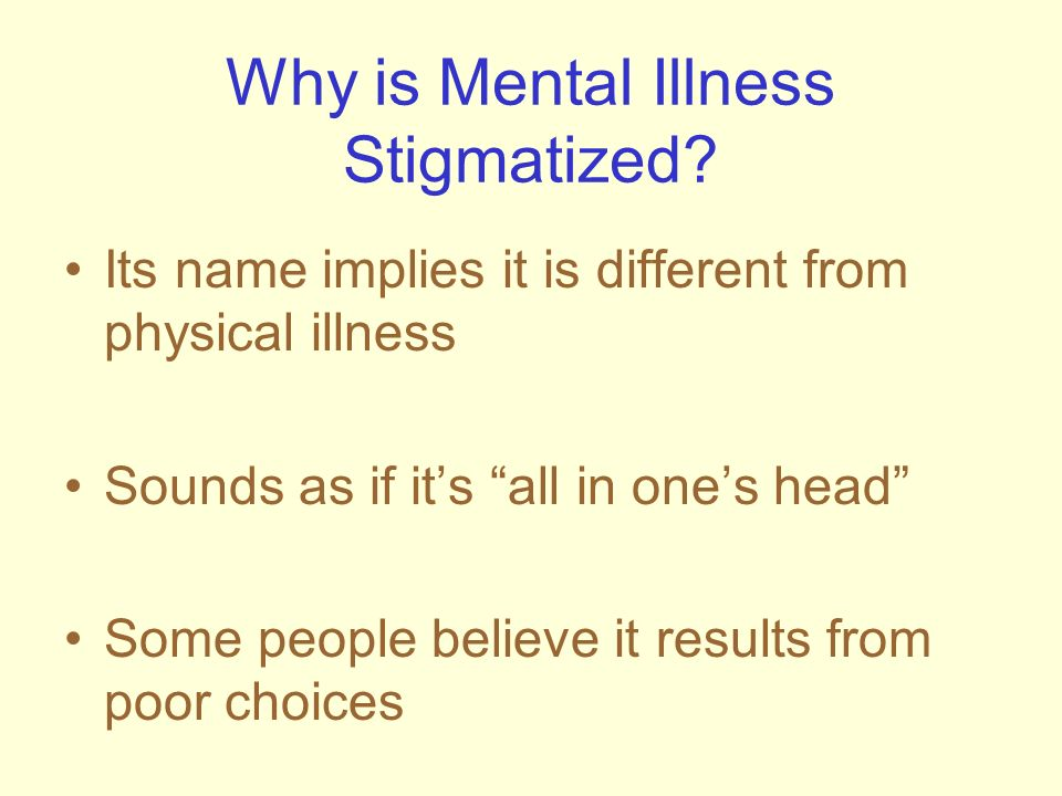 Why is Mental Illness Stigmatized? Its name implies it is different from physical illness Sounds as if its all in ones head Some people believe it res