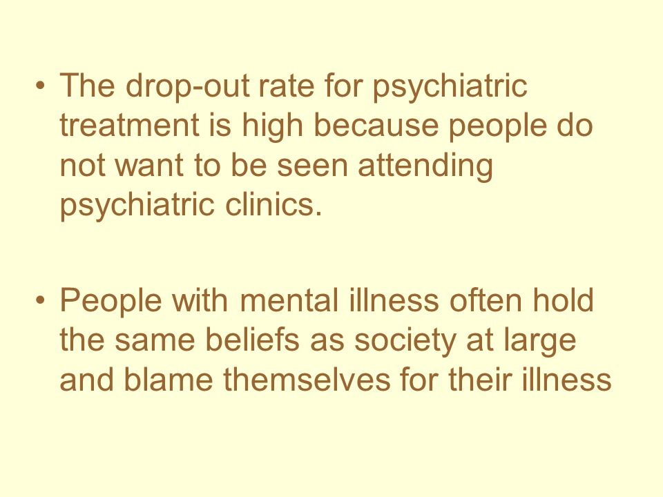 The drop-out rate for psychiatric treatment is high because people do not want to be seen attending psychiatric clinics. People with mental illness of