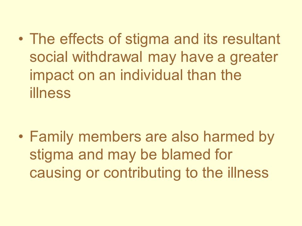 The effects of stigma and its resultant social withdrawal may have a greater impact on an individual than the illness Family members are also harmed b