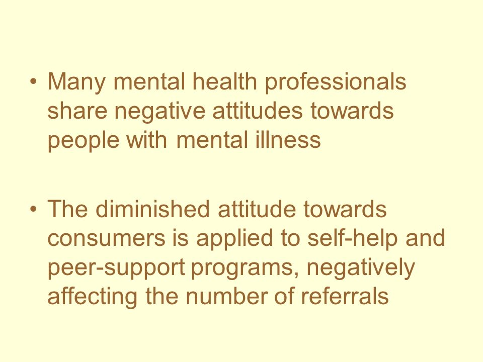 Many mental health professionals share negative attitudes towards people with mental illness The diminished attitude towards consumers is applied to s