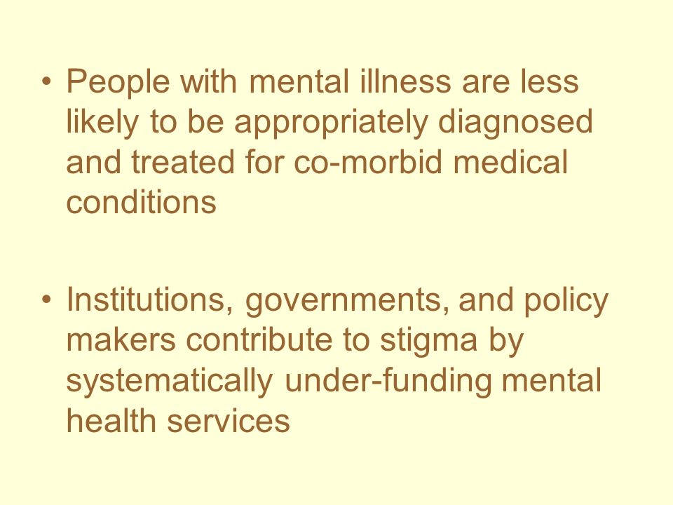 People with mental illness are less likely to be appropriately diagnosed and treated for co-morbid medical conditions Institutions, governments, and p