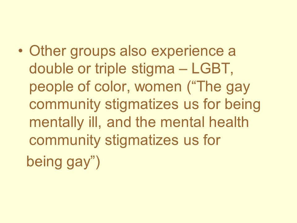 Other groups also experience a double or triple stigma – LGBT, people of color, women (The gay community stigmatizes us for being mentally ill, and th