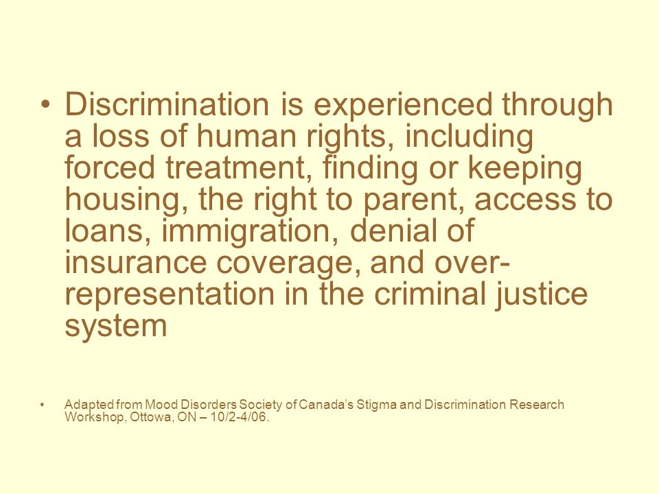 Discrimination is experienced through a loss of human rights, including forced treatment, finding or keeping housing, the right to parent, access to l