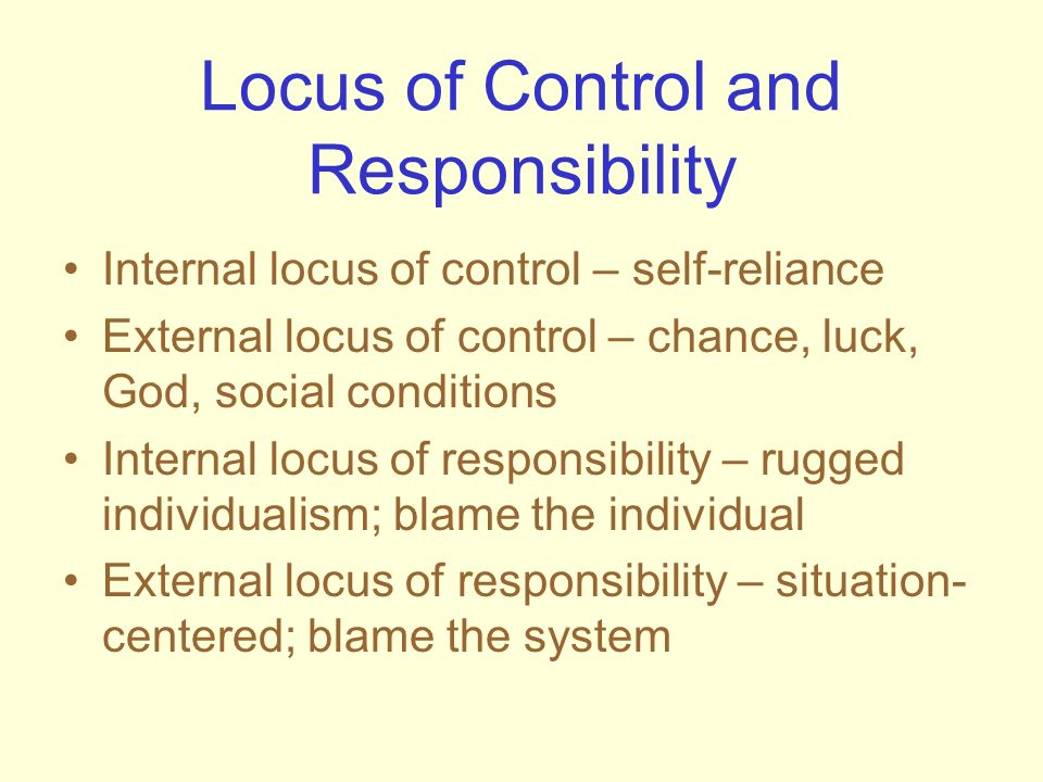 Locus of Control and Responsibility Internal locus of control – self-reliance External locus of control – chance, luck, God, social conditions Interna