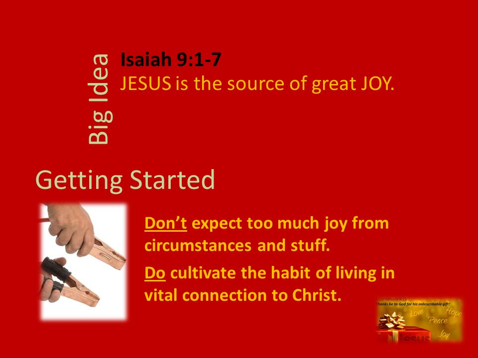 JESUS is the source of great JOY. Big Idea Getting Started Dont expect too much joy from circumstances and stuff. Isaiah 9:1-7 Do cultivate the habit