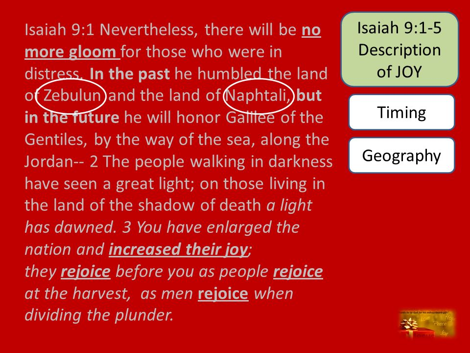 Isaiah 9:1 Nevertheless, there will be no more gloom for those who were in distress. In the past he humbled the land of Zebulun and the land of Naphta