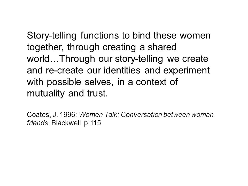 Story-telling functions to bind these women together, through creating a shared world…Through our story-telling we create and re-create our identities and experiment with possible selves, in a context of mutuality and trust.