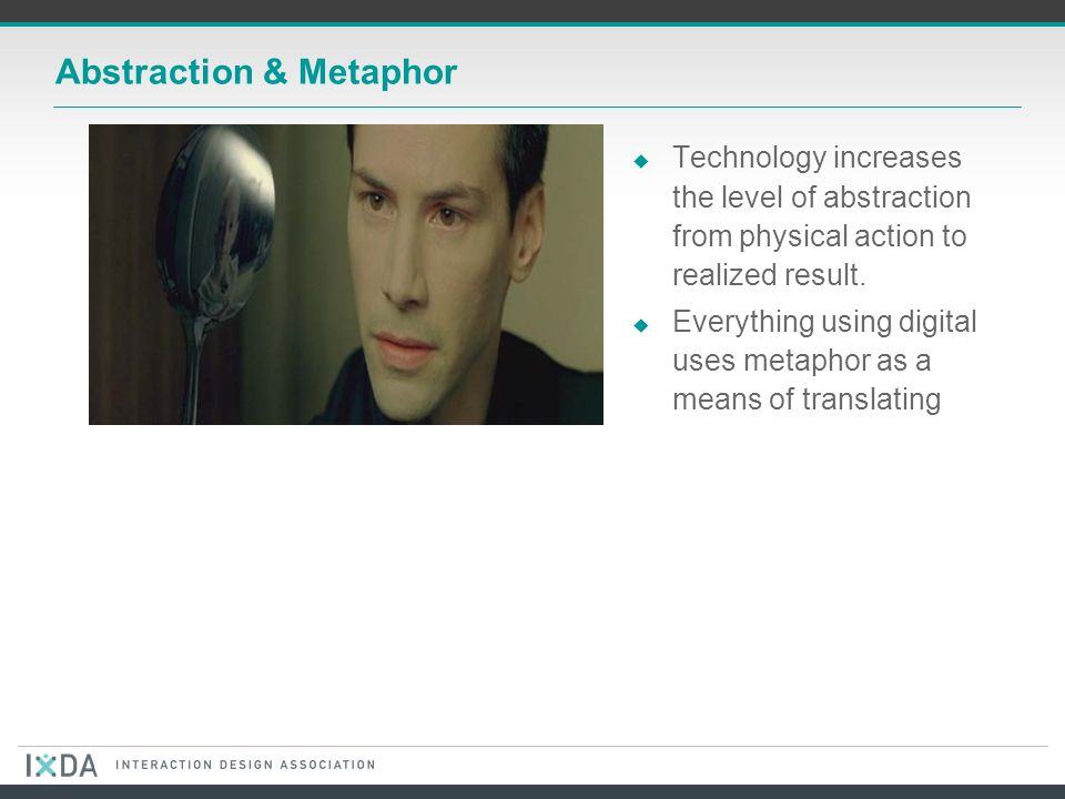 Abstraction & Metaphor Technology increases the level of abstraction from physical action to realized result.