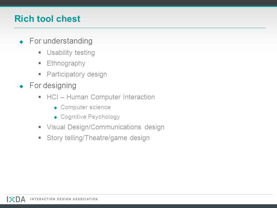Rich tool chest For understanding Usability testing Ethnography Participatory design For designing HCI – Human Computer Interaction Computer science Cognitive Psychology Visual Design/Communications design Story telling/Theatre/game design