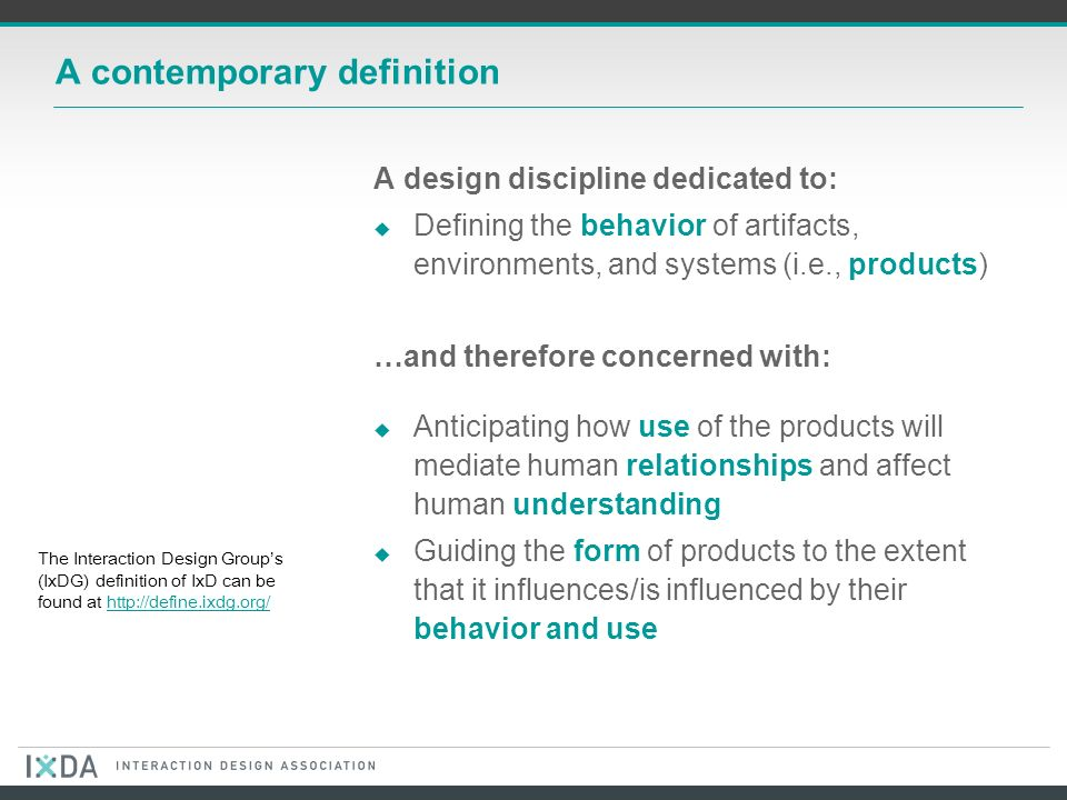 A contemporary definition A design discipline dedicated to: Defining the behavior of artifacts, environments, and systems (i.e., products) …and therefore concerned with: Anticipating how use of the products will mediate human relationships and affect human understanding Guiding the form of products to the extent that it influences/is influenced by their behavior and use The Interaction Design Groups (IxDG) definition of IxD can be found at