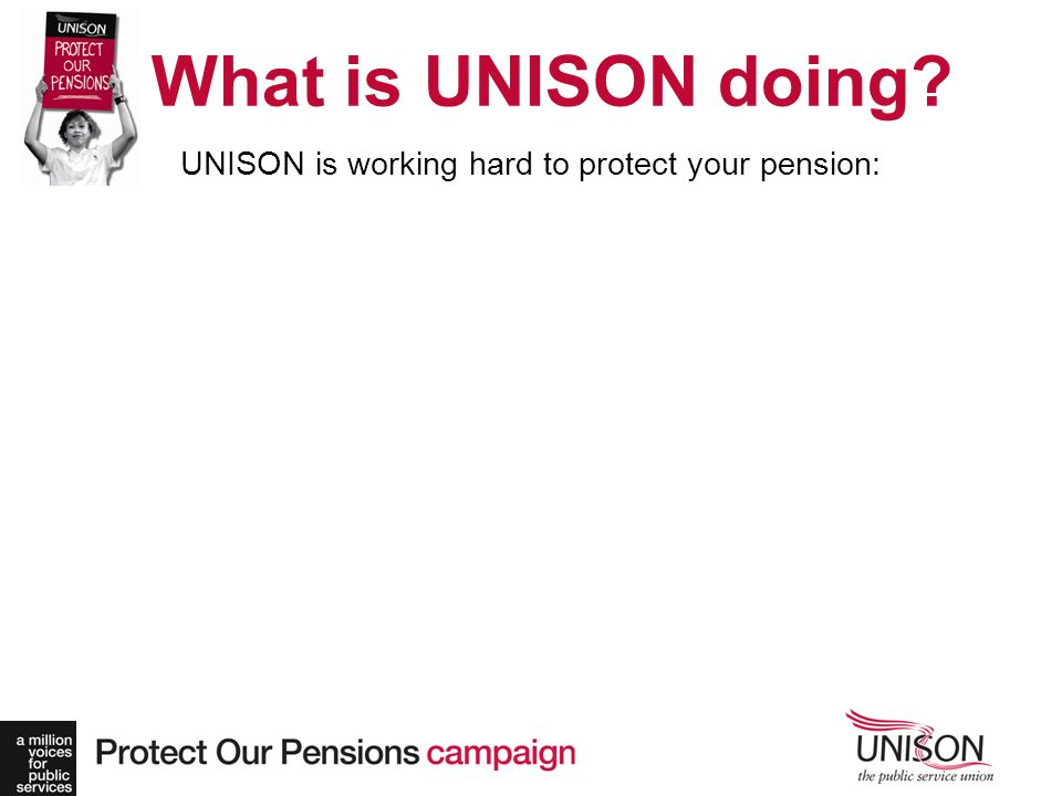 What is UNISON doing? UNISON is working hard to protect your pension:
