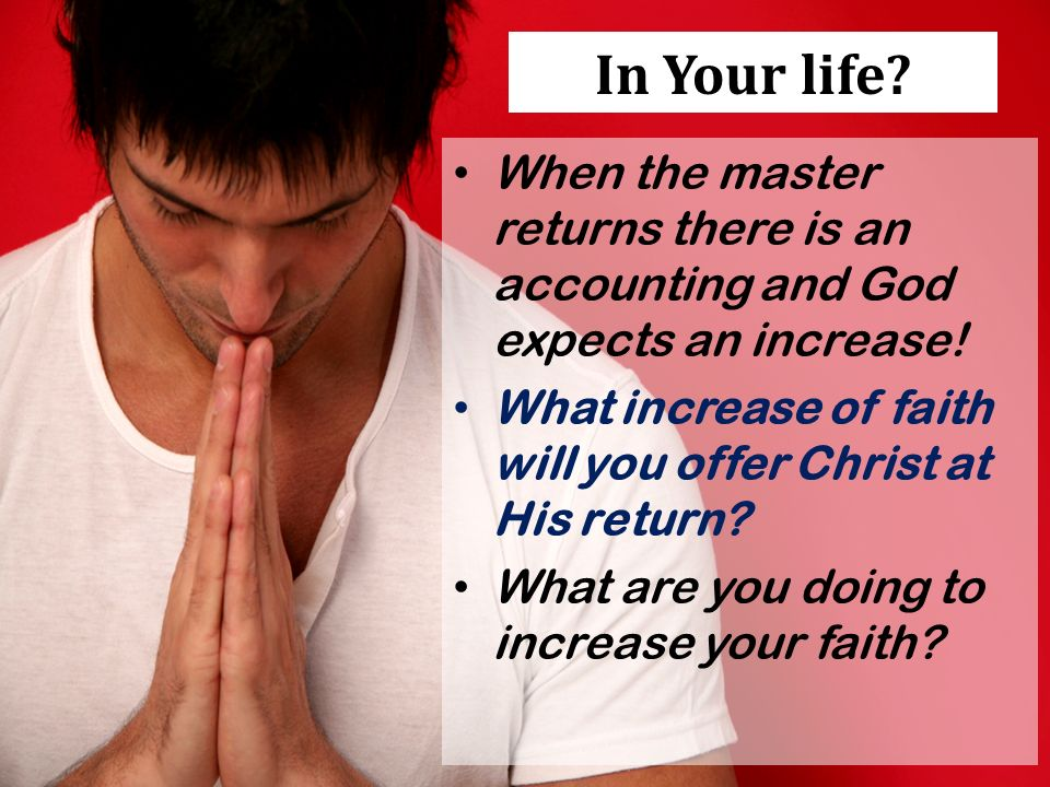 In Your life. When the master returns there is an accounting and God expects an increase.