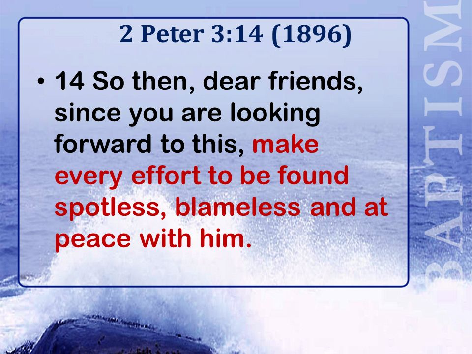 2 Peter 3:14 (1896) 14 So then, dear friends, since you are looking forward to this, make every effort to be found spotless, blameless and at peace with him.