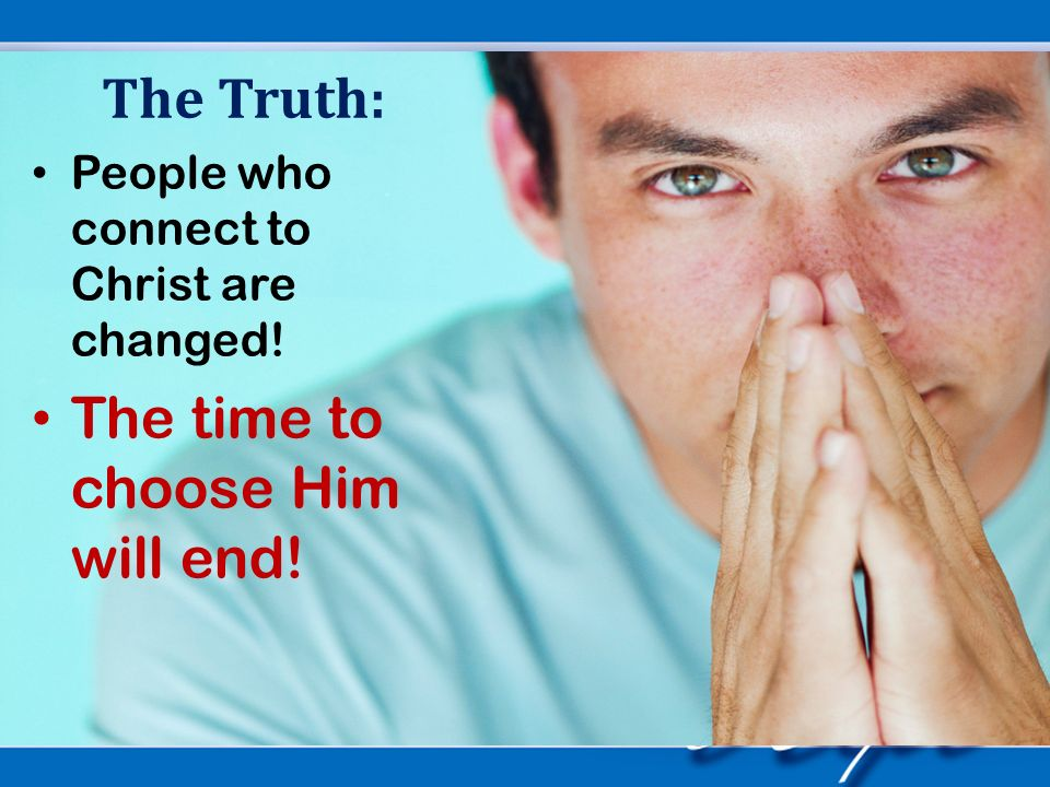 The Truth: People who connect to Christ are changed! The time to choose Him will end!