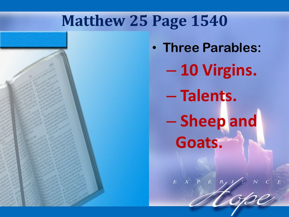Matthew 25 Page 1540 Three Parables: – 10 Virgins. – Talents. – Sheep and Goats.