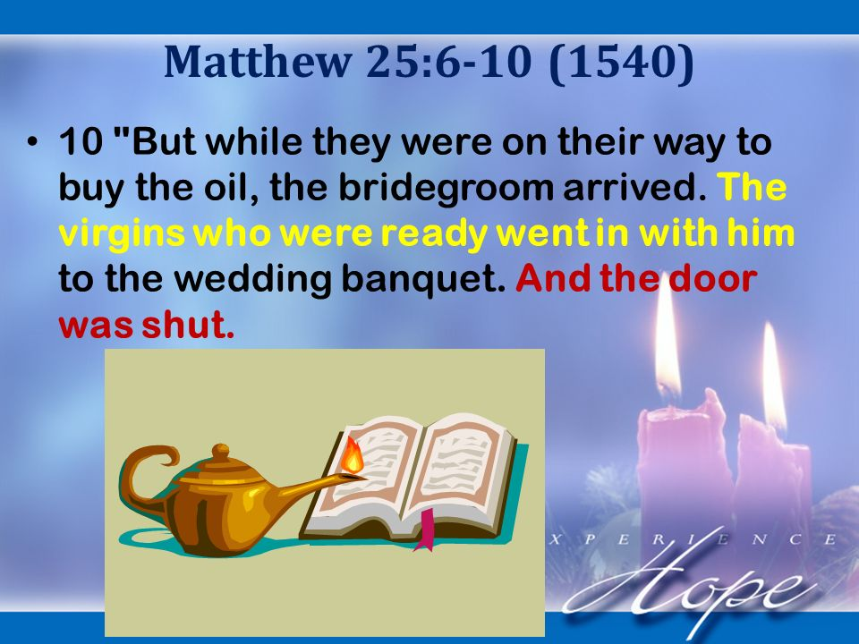 Matthew 25:6-10 (1540) 10 But while they were on their way to buy the oil, the bridegroom arrived.