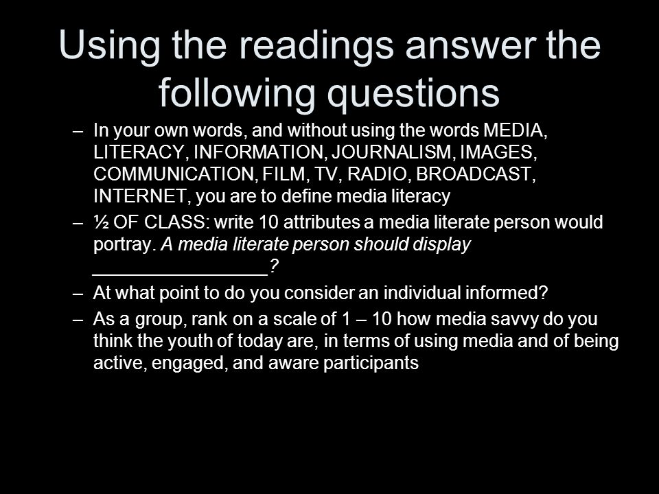 Using the readings answer the following questions –In your own words, and without using the words MEDIA, LITERACY, INFORMATION, JOURNALISM, IMAGES, COMMUNICATION, FILM, TV, RADIO, BROADCAST, INTERNET, you are to define media literacy –½ OF CLASS: write 10 attributes a media literate person would portray.