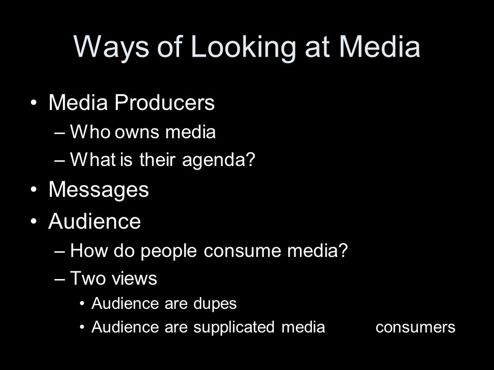 Ways of Looking at Media Media Producers –Who owns media –What is their agenda? Messages Audience –How do people consume media? –Two views Audience ar