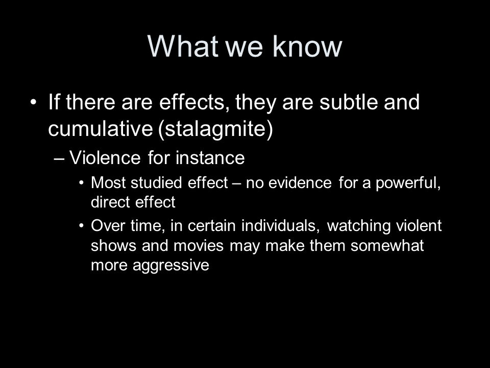What we know If there are effects, they are subtle and cumulative (stalagmite) –Violence for instance Most studied effect – no evidence for a powerful, direct effect Over time, in certain individuals, watching violent shows and movies may make them somewhat more aggressive
