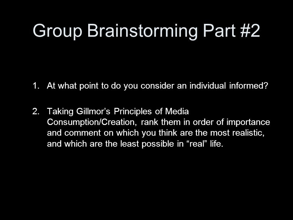 Group Brainstorming Part #2 1.At what point to do you consider an individual informed? 2.Taking Gillmors Principles of Media Consumption/Creation, ran