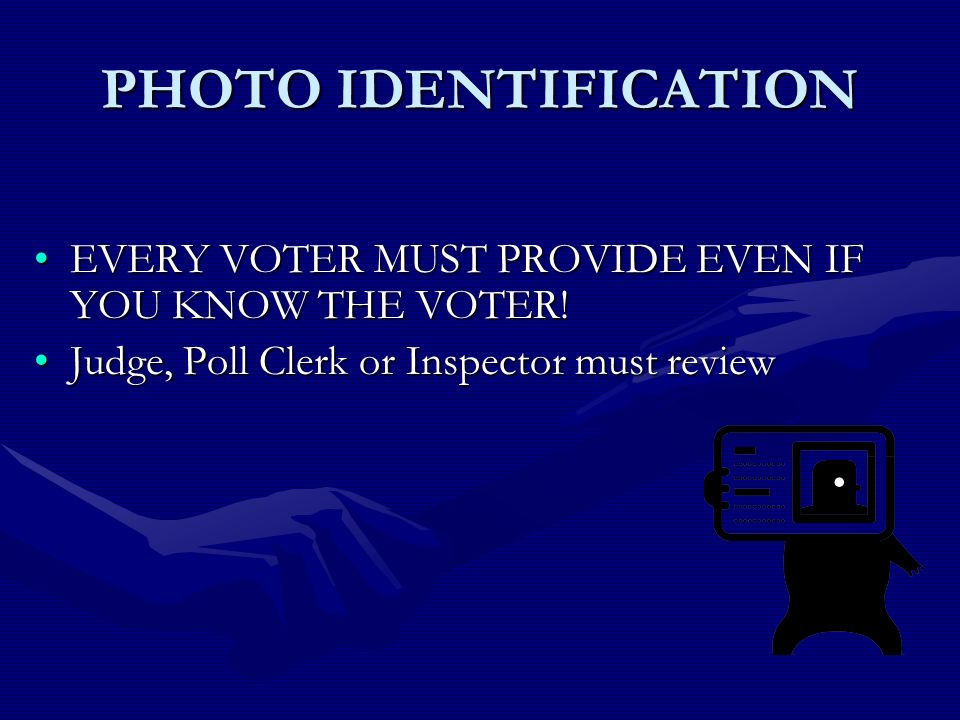 PHOTO IDENTIFICATION EVERY VOTER MUST PROVIDE EVEN IF YOU KNOW THE VOTER!EVERY VOTER MUST PROVIDE EVEN IF YOU KNOW THE VOTER.