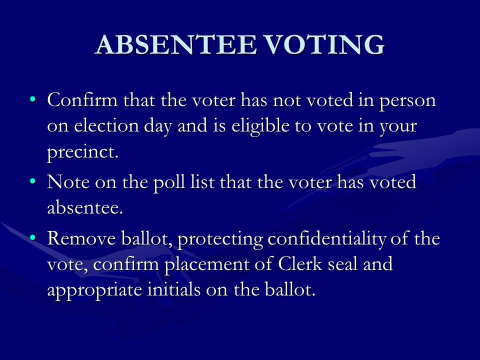 ABSENTEE VOTING Confirm that the voter has not voted in person on election day and is eligible to vote in your precinct.Confirm that the voter has not voted in person on election day and is eligible to vote in your precinct.