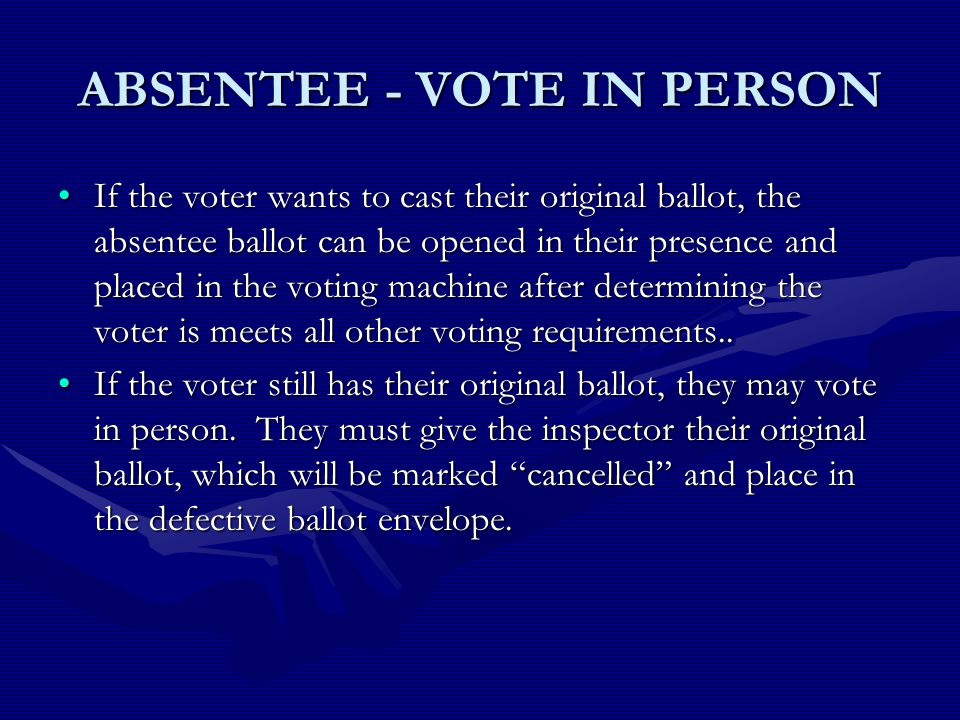 ABSENTEE - VOTE IN PERSON If the voter wants to cast their original ballot, the absentee ballot can be opened in their presence and placed in the voting machine after determining the voter is meets all other voting requirements..If the voter wants to cast their original ballot, the absentee ballot can be opened in their presence and placed in the voting machine after determining the voter is meets all other voting requirements..