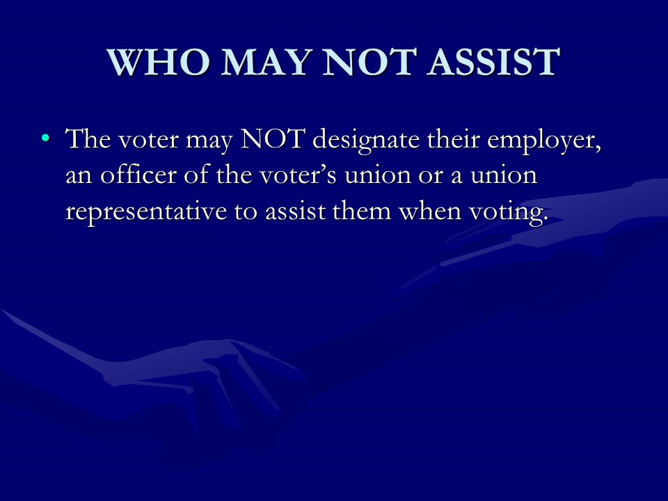 WHO MAY NOT ASSIST The voter may NOT designate their employer, an officer of the voters union or a union representative to assist them when voting.The voter may NOT designate their employer, an officer of the voters union or a union representative to assist them when voting.