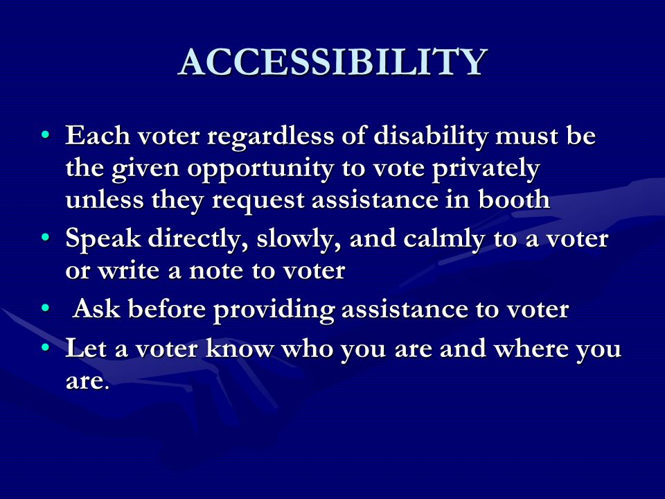 ACCESSIBILITY Each voter regardless of disability must be the given opportunity to vote privately unless they request assistance in boothEach voter regardless of disability must be the given opportunity to vote privately unless they request assistance in booth Speak directly, slowly, and calmly to a voter or write a note to voterSpeak directly, slowly, and calmly to a voter or write a note to voter Ask before providing assistance to voter Ask before providing assistance to voter Let a voter know who you are and where you are.Let a voter know who you are and where you are.