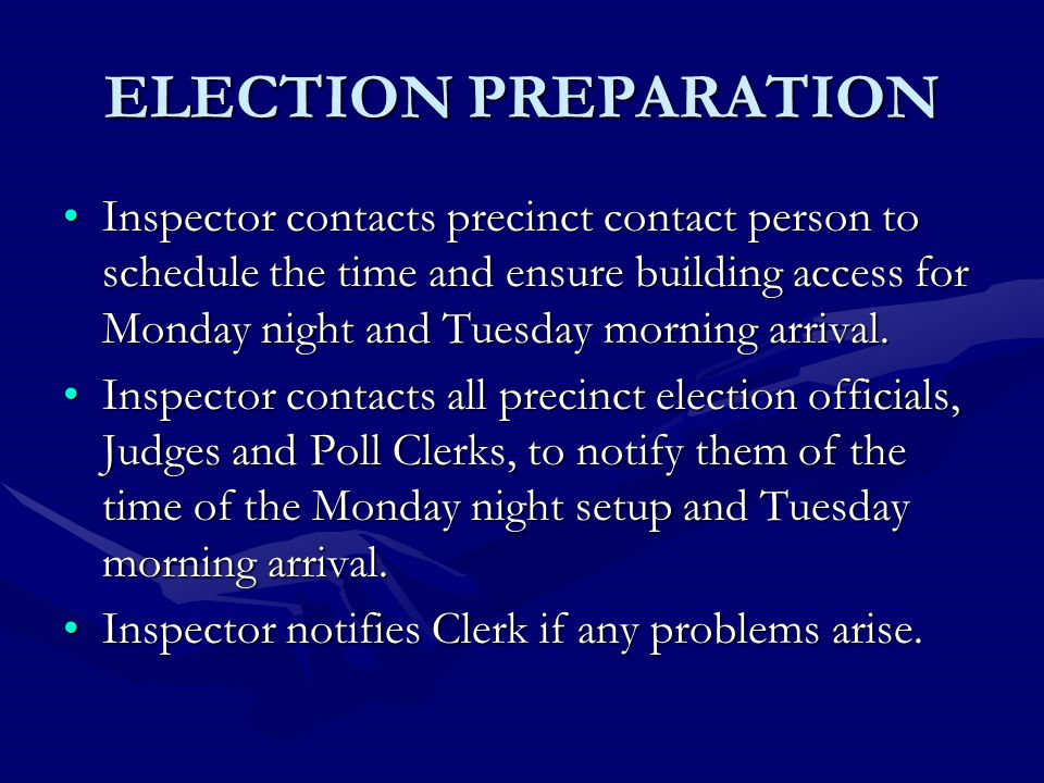ELECTION PREPARATION Inspector contacts precinct contact person to schedule the time and ensure building access for Monday night and Tuesday morning arrival.Inspector contacts precinct contact person to schedule the time and ensure building access for Monday night and Tuesday morning arrival.