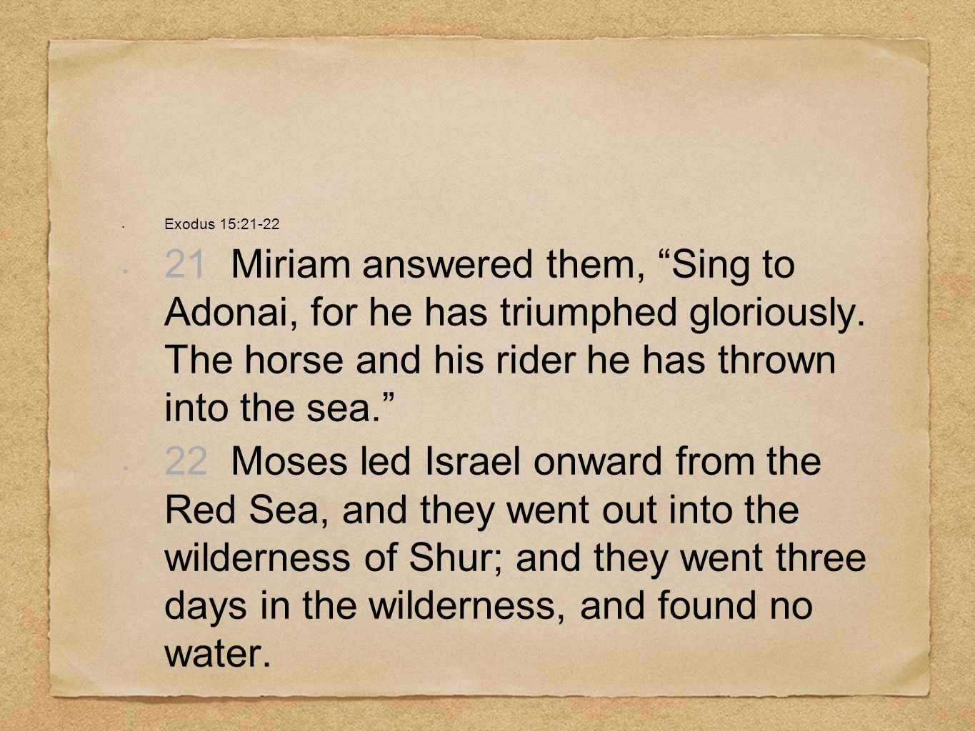 Exodus 15:21-22 21 Miriam answered them, Sing to Adonai, for he has triumphed gloriously. The horse and his rider he has thrown into the sea. 22 Moses