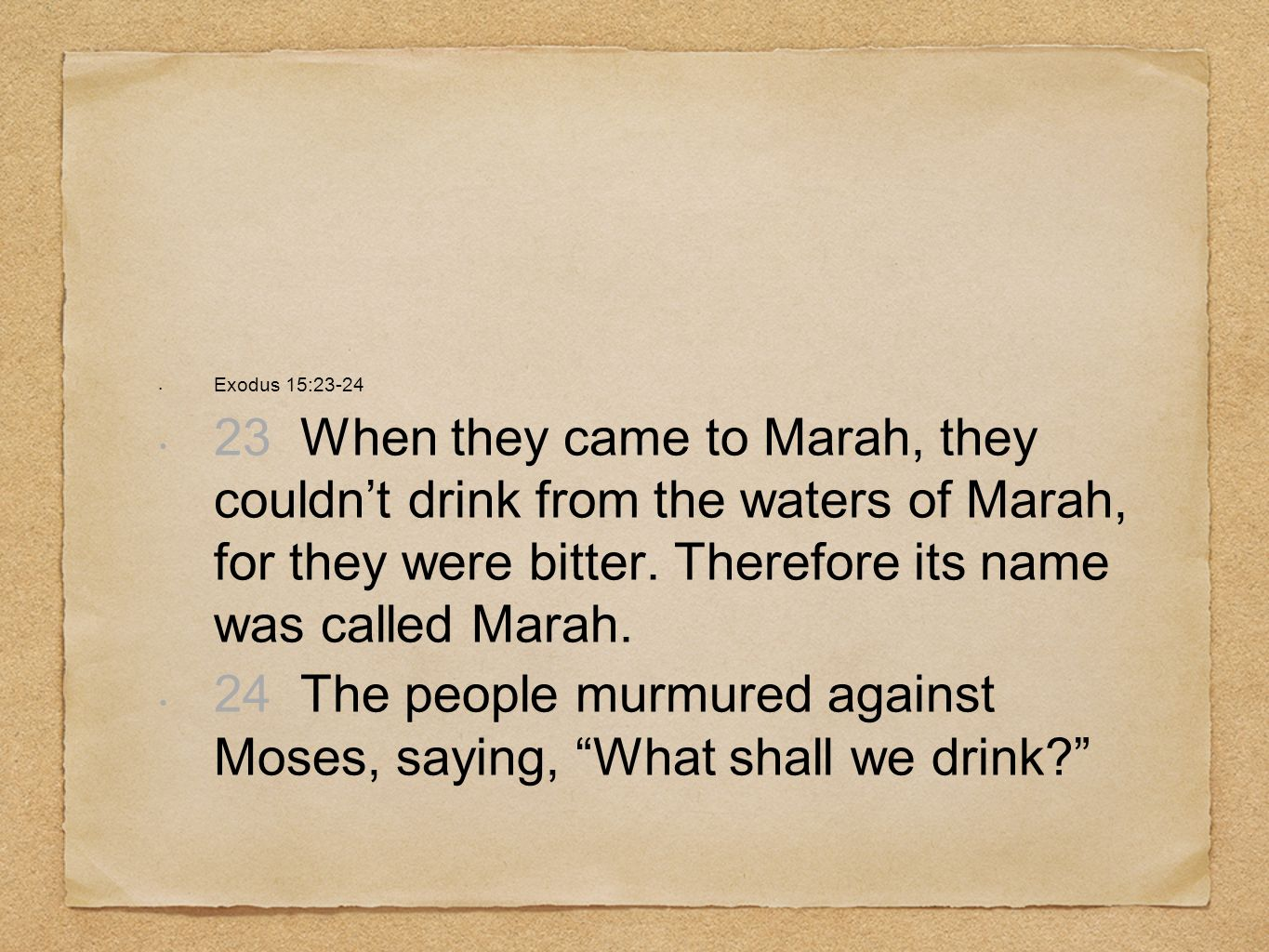 Exodus 15:23-24 23 When they came to Marah, they couldnt drink from the waters of Marah, for they were bitter. Therefore its name was called Marah. 24