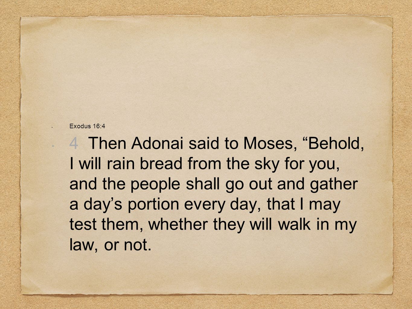 Exodus 16:4 4 Then Adonai said to Moses, Behold, I will rain bread from the sky for you, and the people shall go out and gather a days portion every day, that I may test them, whether they will walk in my law, or not.