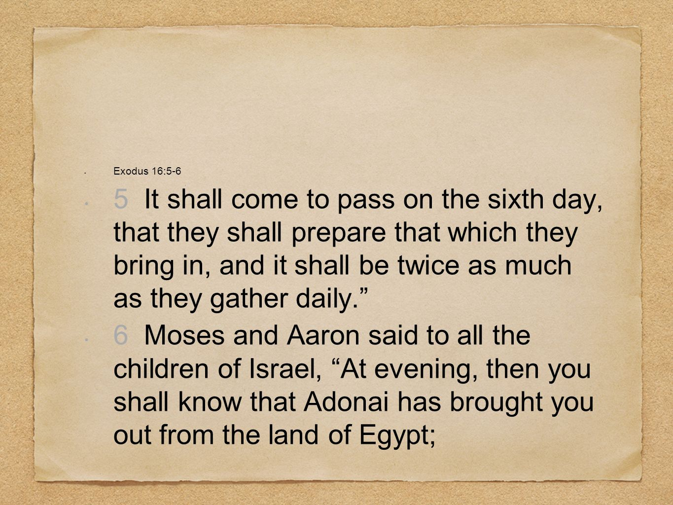 Exodus 16:5-6 5 It shall come to pass on the sixth day, that they shall prepare that which they bring in, and it shall be twice as much as they gather