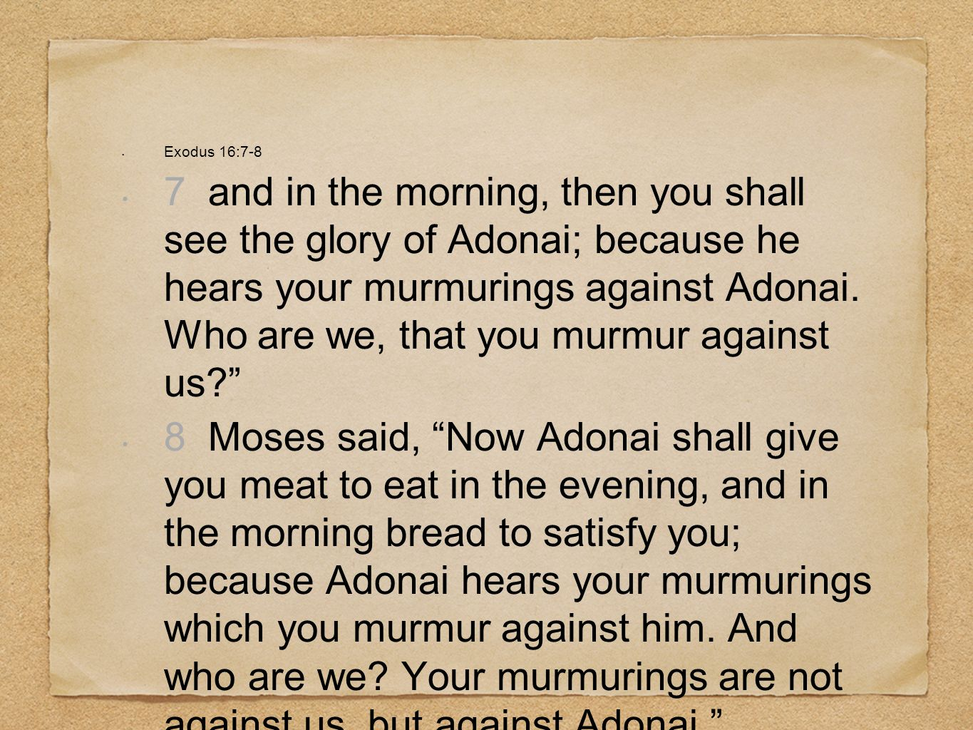 Exodus 16:7-8 7 and in the morning, then you shall see the glory of Adonai; because he hears your murmurings against Adonai.