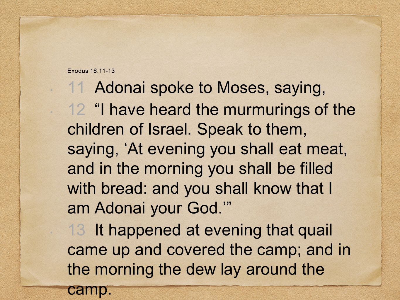 Exodus 16:11-13 11 Adonai spoke to Moses, saying, 12 I have heard the murmurings of the children of Israel. Speak to them, saying, At evening you shal