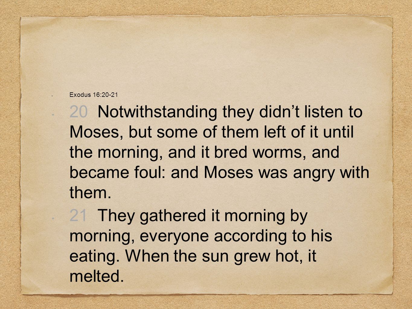 Exodus 16:20-21 20 Notwithstanding they didnt listen to Moses, but some of them left of it until the morning, and it bred worms, and became foul: and Moses was angry with them.