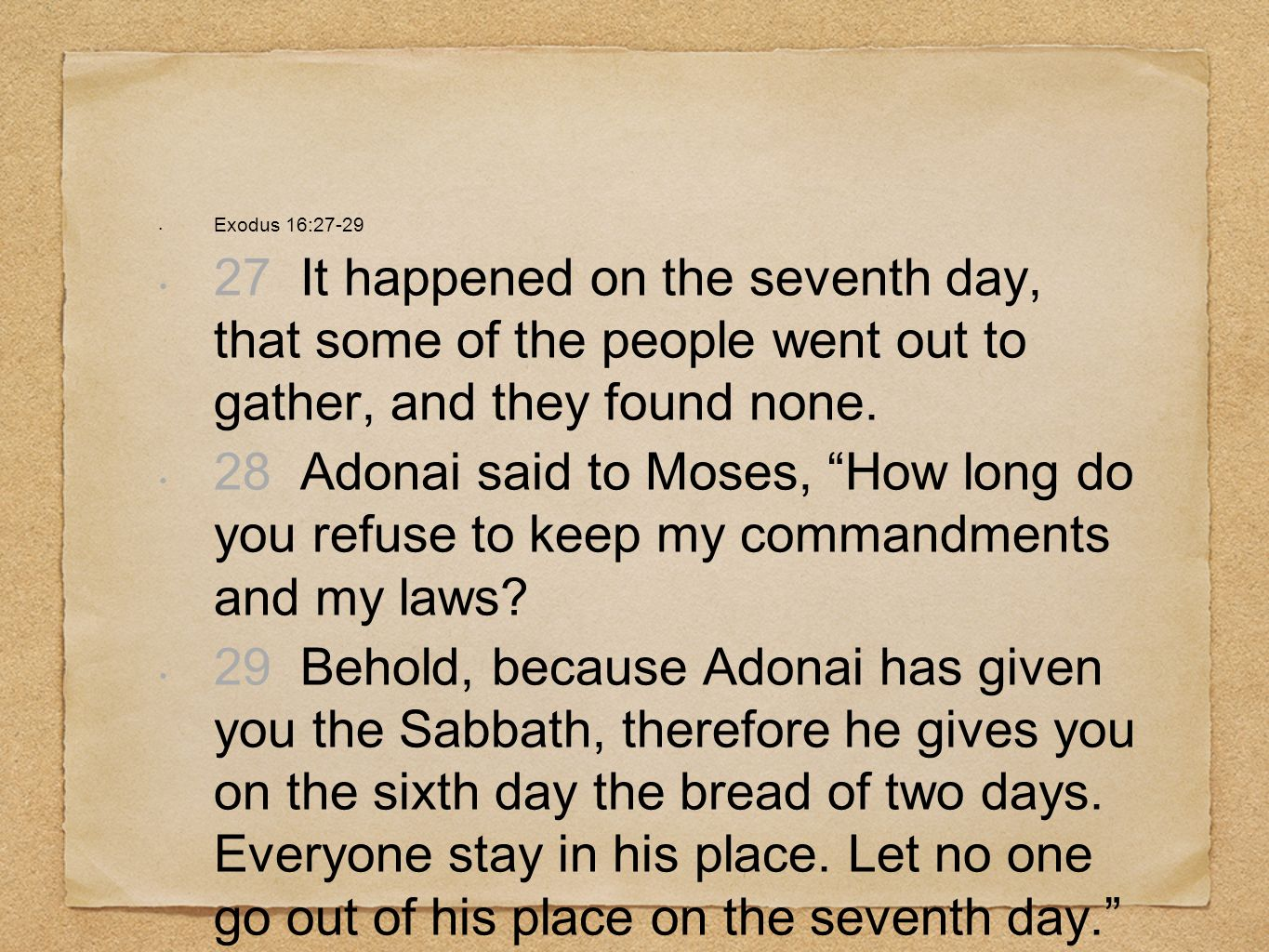 Exodus 16:27-29 27 It happened on the seventh day, that some of the people went out to gather, and they found none. 28 Adonai said to Moses, How long