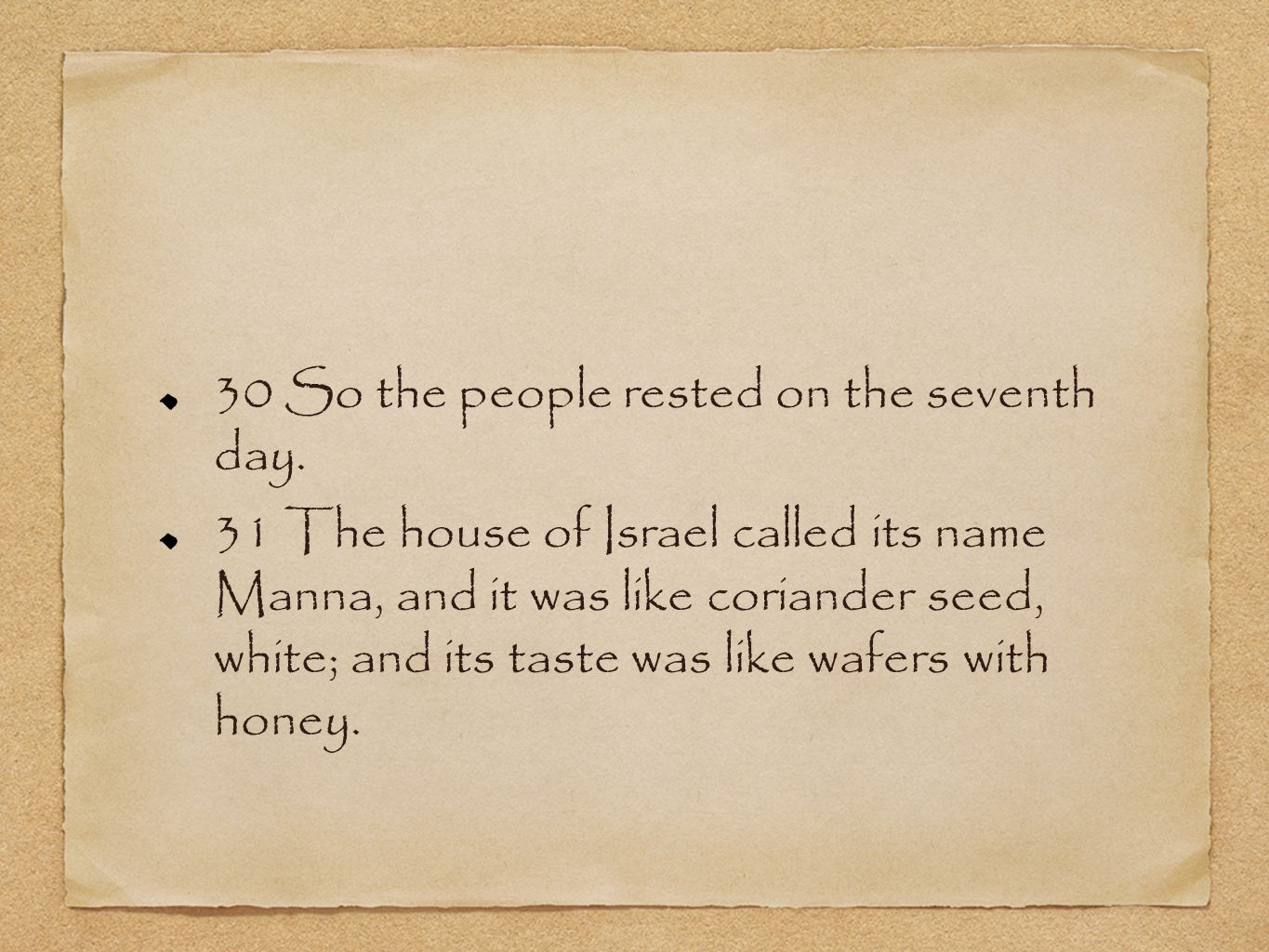 30 So the people rested on the seventh day. 31 The house of Israel called its name Manna, and it was like coriander seed, white; and its taste was lik