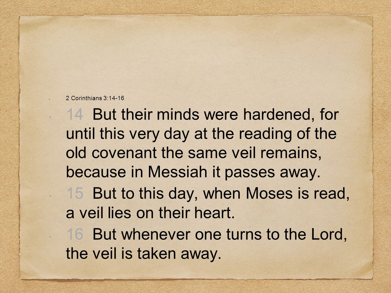 2 Corinthians 3:14-16 14 But their minds were hardened, for until this very day at the reading of the old covenant the same veil remains, because in Messiah it passes away.